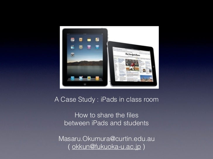 A Case Study : iPads in class room      How to share the files   between iPads and students Masaru.Okumura@curtin.edu.au   ...