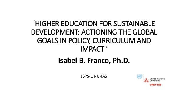 'HIGHER EDUCATION FOR SUSTAINABLE DEVELOPMENT: ACTIONING THE GLOBAL GOALS IN POLICY, CURRICULUM AND IMPACT ' Isabel B. Fra...