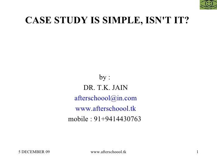 CASE STUDY IS SIMPLE, ISN'T IT?  by :  DR. T.K. JAIN [email_address] www.afterschoool.tk mobile : 91+9414430763