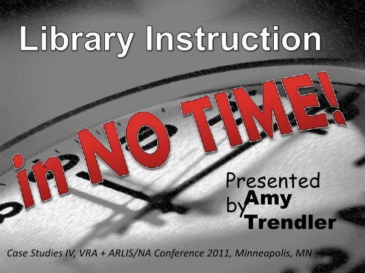 Library Instruction<br />in NO TIME!<br />Presented by<br />Amy<br />Trendler<br />Case Studies IV, VRA + ARLIS/NA Confere...