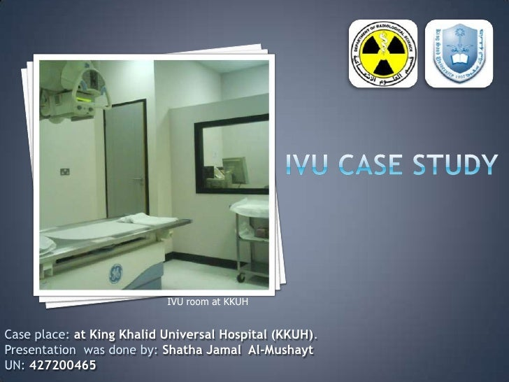 IVU Case Study<br />IVU room at KKUH<br />Case place: at King Khalid Universal Hospital (KKUH).<br />Presentation  was don...