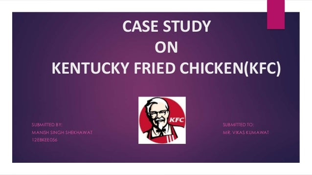 CASE STUDY ON KENTUCKY FRIED CHICKEN(KFC) SUBMITTED BY: SUBMITTED TO: MANISH SINGH SHEKHAWAT MR. VIKAS KUMAWAT 12EBKEE056