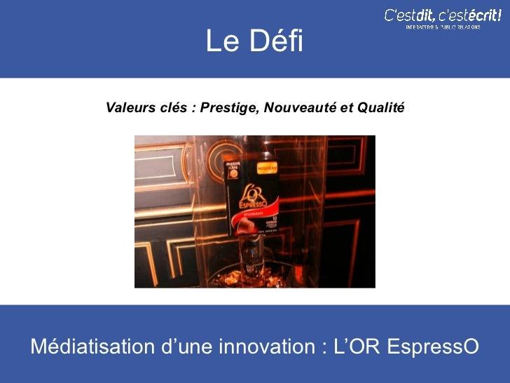 Le Défi       Valeurs clés : Prestige, Nouveauté et QualitéMédiatisation d'une innovation : L'OR EspressO