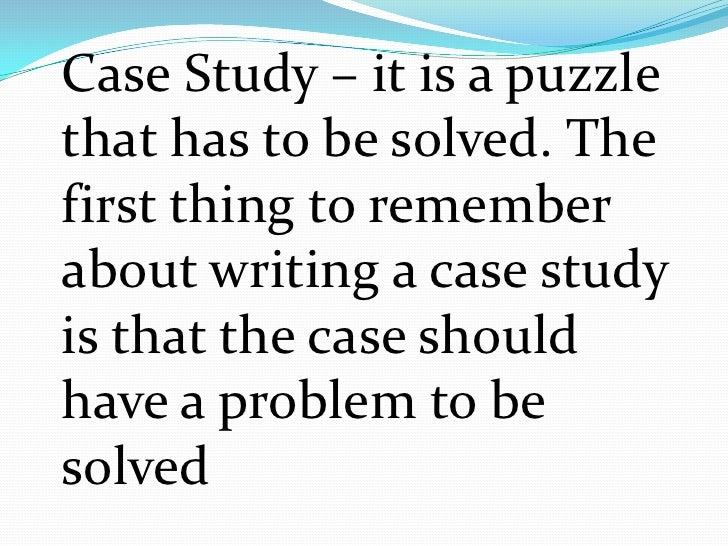 Case Study – it is a puzzle that has to be solved. The first thing to remember about writing a case study is that the case...