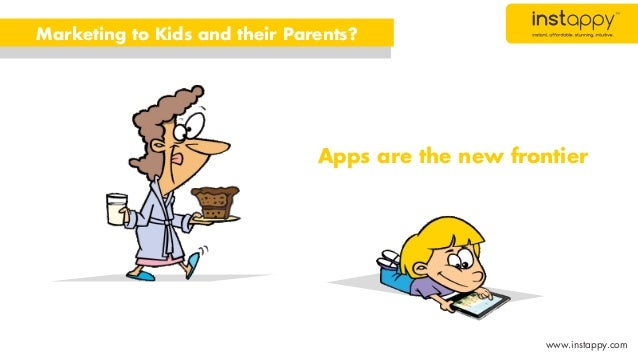 Apps are the new frontier Marketing to Kids and their Parents? www.instappy.com