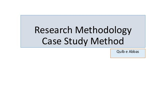 Research Methodology Case Study Method Qulb e Abbas