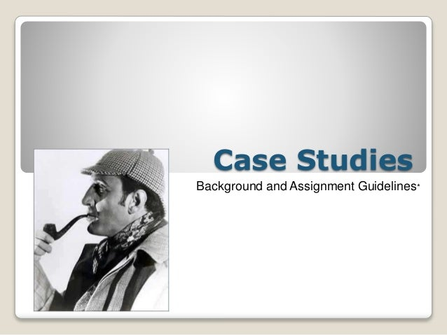 Case Studies Background and Assignment Guidelines*