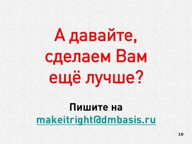 А давайте,  сделаем Вам  ещё лучше?  10  Пишите на makeitright@dmbasis.ru