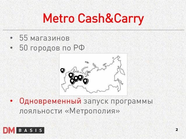Metro Cash&Carry  2  •55 магазинов  •50 городов по РФ  •Одновременный запуск программы лояльности «Метрополия»