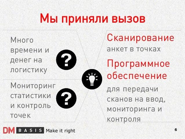 Мы приняли вызов  6  Make it right  Много времени и денег на логистику  Сканирование анкет в точках Программное обеспечени...