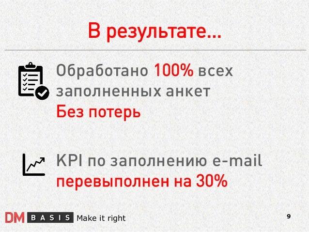 В результате…  9  Make it right  Обработано 100% всех  заполненных анкет  Без потерь  KPI по заполнению e-mail перевыполне...