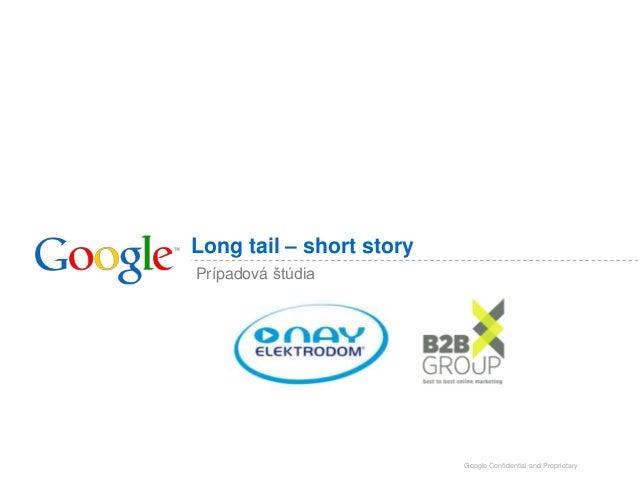 Long tail – short story Prípadová štúdia  Google Confidential and Proprietary
