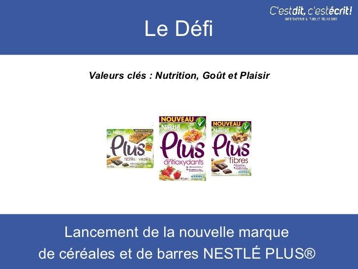 Le Défi      Valeurs clés : Nutrition, Goût et Plaisir    Lancement de la nouvelle marquede céréales et de barres NESTLÉ P...