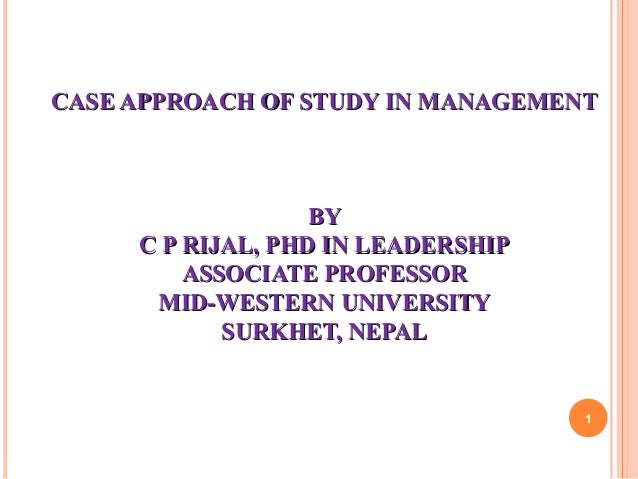 CASE APPROACH OF STUDY IN MANAGEMENTCASE APPROACH OF STUDY IN MANAGEMENTBYBYC P RIJAL, PHD IN LEADERSHIPC P RIJAL, PHD IN ...