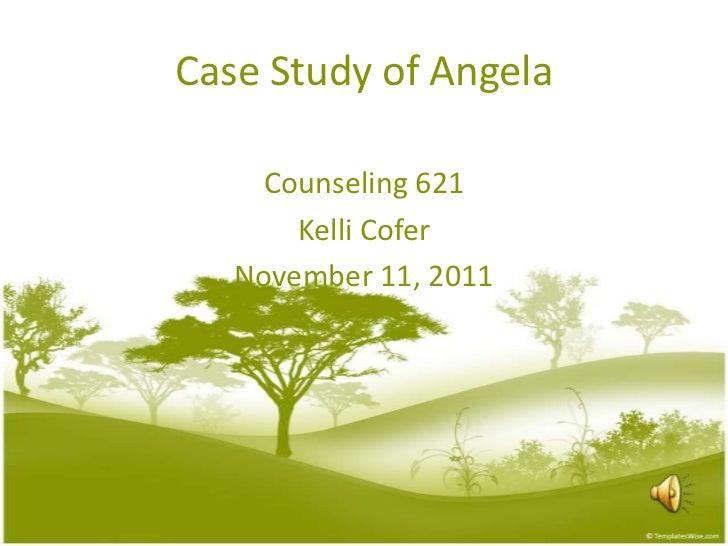 Case Study of Angela    Counseling 621       Kelli Cofer   November 11, 2011