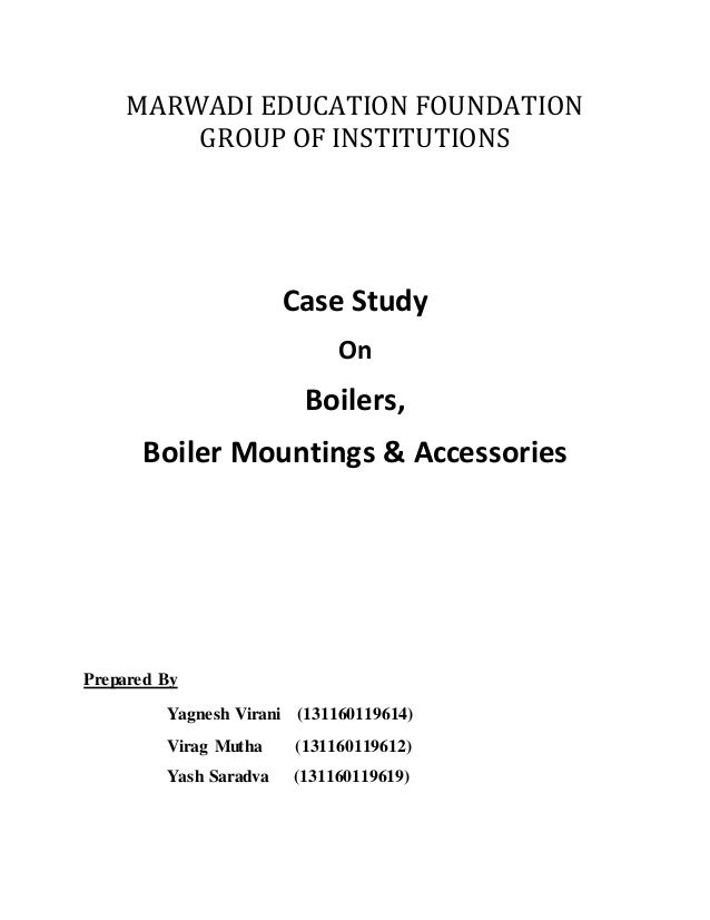 MARWADI EDUCATION FOUNDATION GROUP OF INSTITUTIONS Case Study On Boilers, Boiler Mountings & Accessories Prepared By Yagne...
