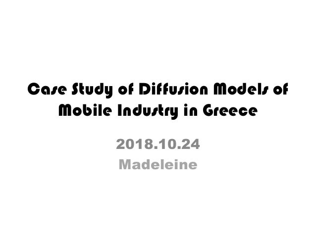 Case Study of Diffusion Models of Mobile Industry in Greece 2018.10.24 Madeleine