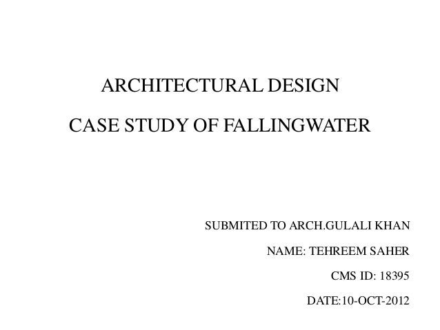 ARCHITECTURAL DESIGN CASE STUDY OF FALLINGWATER SUBMITED TO ARCH.GULALI KHAN NAME: TEHREEM SAHER CMS ID: 18395 DATE:10-OCT...