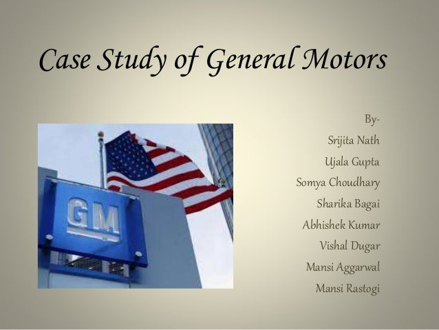 gm motors case study In this given case-study is explained in bits and pieces about how the gm lost its  market share owing to a number of factorsgm is an american.