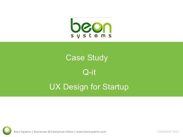 Beon Systems | Businesses & Enterprises Online | www.beonsystems.com COPYRIGHT 2015 Case Study Q-it UX Design for Startup