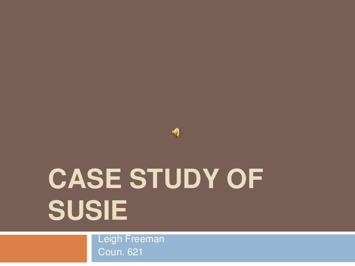 CASE STUDY OFSUSIE   Leigh Freeman   Coun. 621