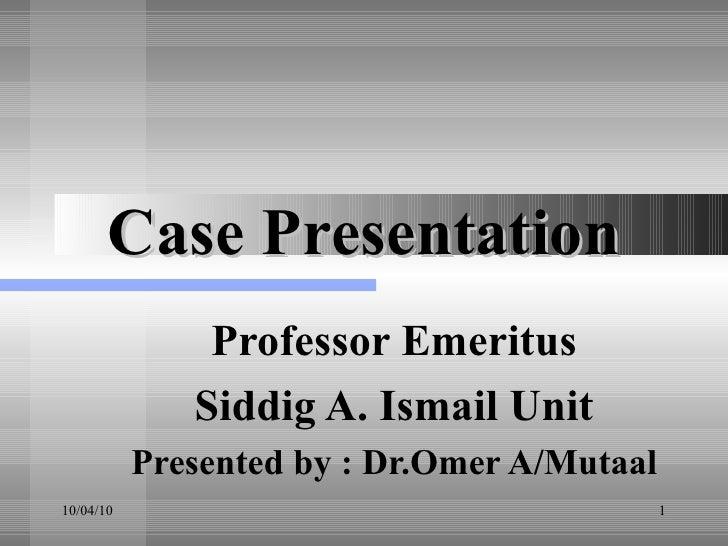 Case Presentation Professor Emeritus Siddig A. Ismail Unit Presented by : Dr.Omer A/Mutaal
