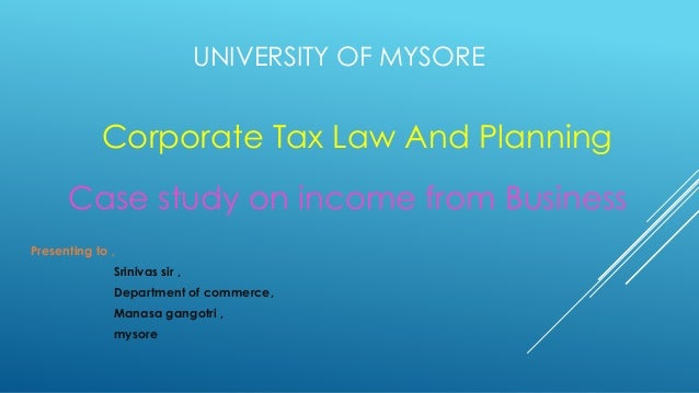 UNIVERSITY OF MYSORE Corporate Tax Law And Planning Case study on income from Business Presenting to , Srinivas sir , Depa...
