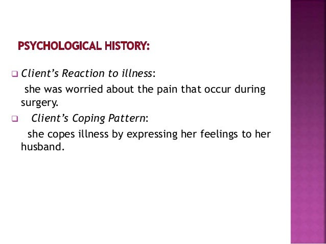  Client's Reaction to illness: she was worried about the pain that occur during surgery.  Client's Coping Pattern: she c...