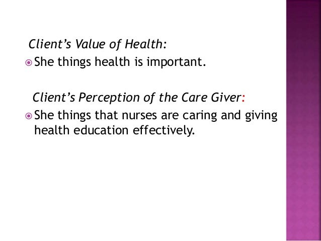 Client's Value of Health:  She things health is important. Client's Perception of the Care Giver:  She things that nurse...