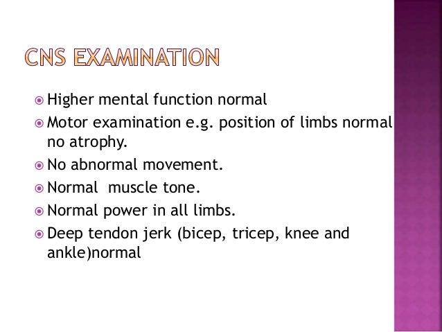  Higher mental function normal  Motor examination e.g. position of limbs normal no atrophy.  No abnormal movement.  No...