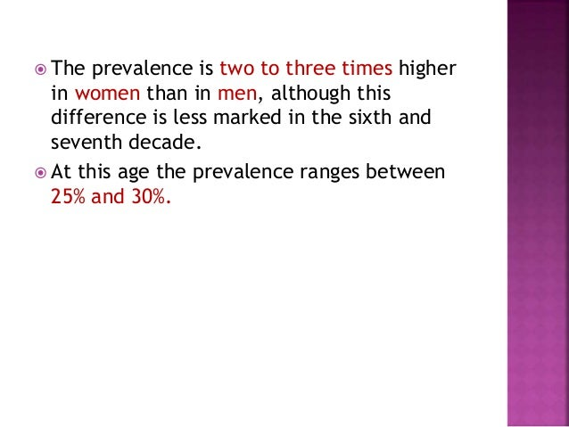  The prevalence is two to three times higher in women than in men, although this difference is less marked in the sixth a...