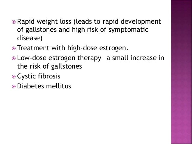  Rapid weight loss (leads to rapid development of gallstones and high risk of symptomatic disease)  Treatment with high-...