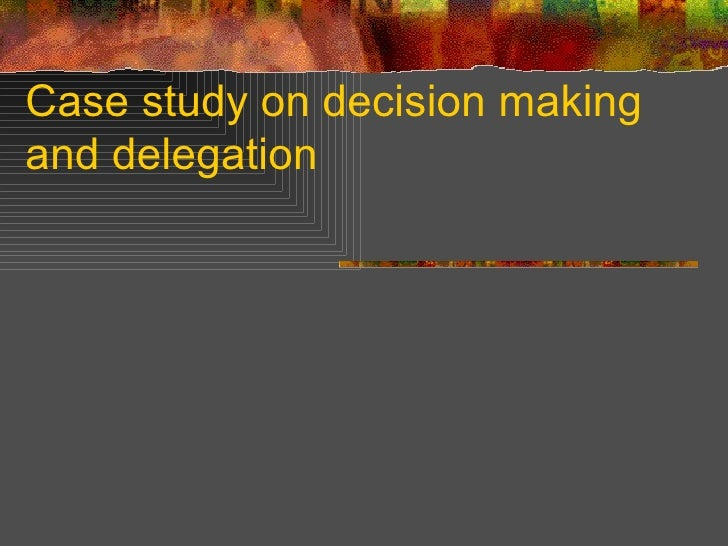 Case study on decision making and delegation