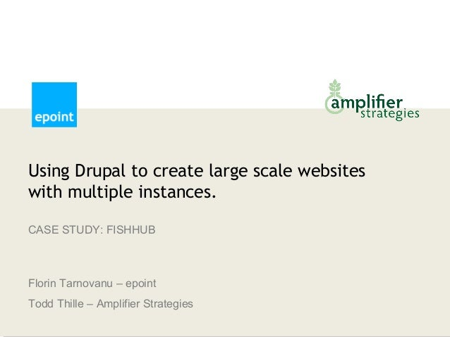Using Drupal to create large scale websiteswith multiple instances.CASE STUDY: FISHHUBFlorin Tarnovanu – epointTodd Thille...