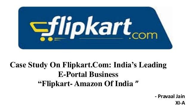 "Case Study On Flipkart.Com: India's Leading E-Portal Business ""Flipkart- Amazon Of India "" - Pravaal Jain XI-A"