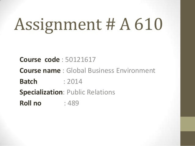 Assignment # A 610 Course code : 50121617 Course name : Global Business Environment Batch : 2014 Specialization: Public Re...