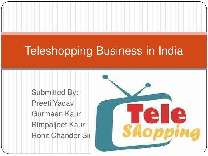 Submitted By:-<br />PreetiYadav<br />GurmeenKaur<br />RimpaljeetKaur<br />RohitChanderSingh<br />Teleshopping Business in ...