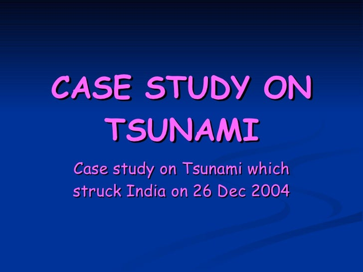 CASE STUDY ON TSUNAMI Case study on Tsunami which struck India on 26 Dec 2004