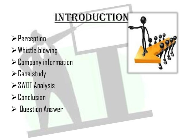 INTRODUCTION Perception Whistle blowing Company information Case study SWOT Analysis Conclusion  Question Answer