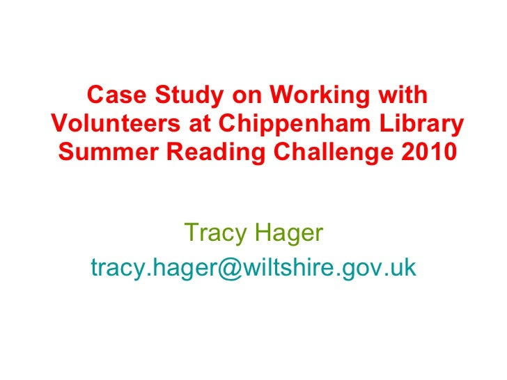 Case Study on Working with Volunteers at Chippenham Library Summer Reading Challenge 2010 Tracy Hager [email_address]