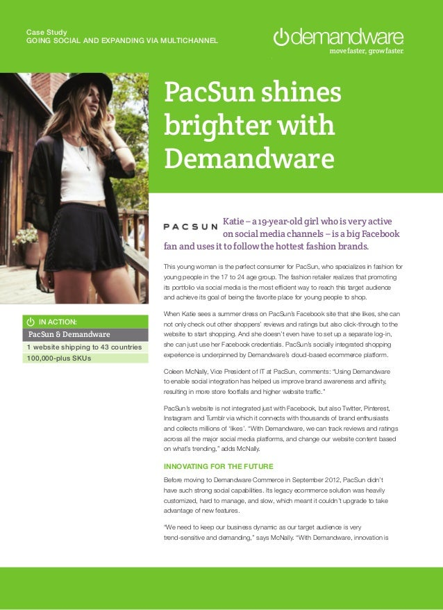 Case Study GOING SOCIAL AND EXPANDING VIA MULTICHANNEL PacSun shines brighter with Demandware IN ACTION: PacSun & Demandwa...