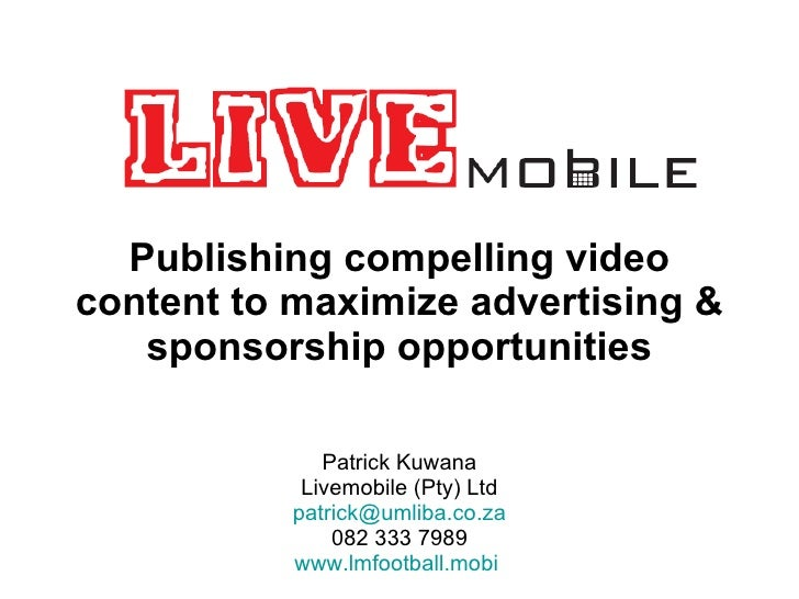 Publishing compelling video content to maximize advertising & sponsorship opportunities Patrick Kuwana Livemobile (Pty) Lt...