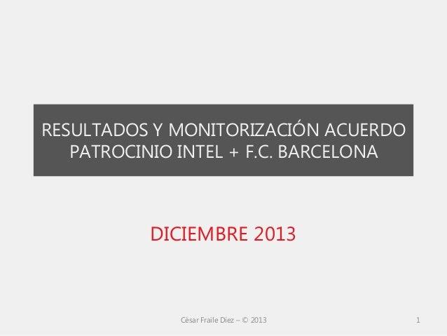 RESULTADOS Y MONITORIZACIÓN ACUERDO PATROCINIO INTEL + F.C. BARCELONA  DICIEMBRE 2013  César Fraile Díez – © 2013  1