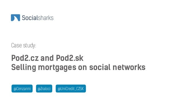 Case study:  Pod2.cz and Pod2.sk  Selling mortgages on social networks  @Cenzanni @Zraloci @UniCredit_CZSK