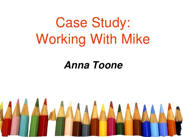 Case Study:Working With Mike<br />Anna Toone<br />