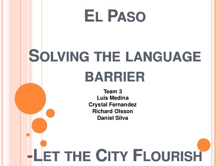EL PASOSOLVING THE LANGUAGE       BARRIER            Team 3          Luis Medina       Crystal Fernandez        Richard Ol...