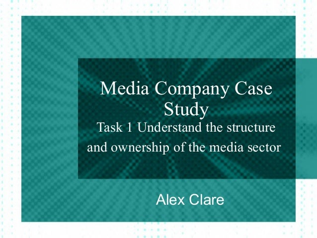 Media Company Case         Study Task 1 Understand the structureand ownership of the media sector           Alex Clare