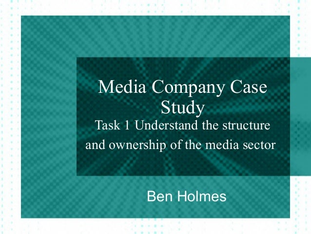 Media Company CaseStudyTask 1 Understand the structureand ownership of the media sectorBen Holmes