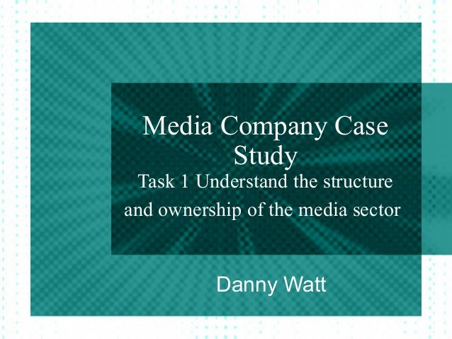 Media Company Case         Study Task 1 Understand the structureand ownership of the media sector          Danny Watt