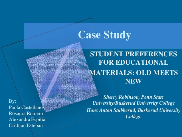 Case Study STUDENT PREFERENCES FOR EDUCATIONAL MATERIALS: OLD MEETS NEW By: Paola Castellanos Rosaura Romero Alexandra Esp...